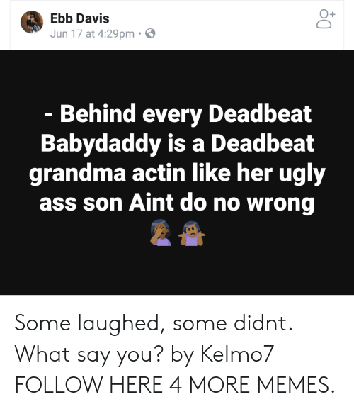 What Say You: O+  Ebb Davis  Jun 17 at 4:29pm  Behind every Deadbeat  Babydaddy is a Deadbeat  grandma actin like her ugly  ass son Aint do no wrong Some laughed, some didnt. What say you? by Kelmo7 FOLLOW HERE 4 MORE MEMES.