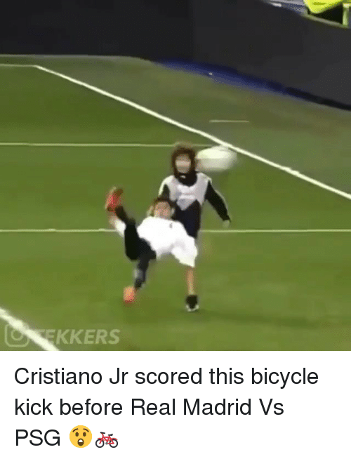 Memes, Real Madrid, and Bicycle: O EKKERS Cristiano Jr scored this bicycle kick before Real Madrid Vs PSG 😲🚲