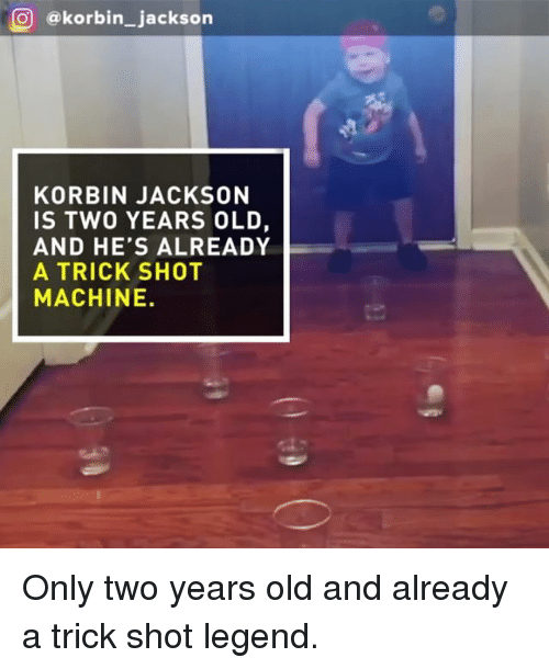 Memes, Old, and 🤖: (O ekorbin jackson  KORBIN JACKSON  IS TWO YEARS OLD,  AND HE'S ALREADY  A TRICK SHOT  MACHINE. Only two years old and already a trick shot legend.
