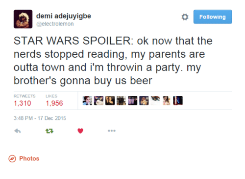 dank: o Following  demi adejuyigbe  @electrolemon  STAR WARS SPOILER: ok now that the  nerds stopped reading, my parents are  outta town and i'm throwin a party. my  brother's gonna buy us beer  LIKES  1,310  1.956  3:48 PM 17 Dec 2015  Photos