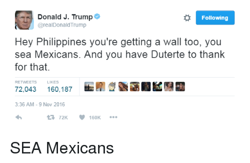 Dank, Philippines, and Trump: o Following  Donald J. Trump  arealDonald Trump  Hey Philippines you're getting a Wall too, you  sea Mexicans. And you have Duterte to thank  for that.  RETWEETS LIKES  72,043 160,187  3:36 AM 9 Nov 2016  t 72K  160K SEA Mexicans