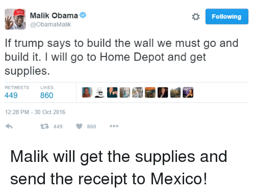 Memes, Obama, and Home: o Following  Malik Obama  @Obama Malik  If trump says to build the wall we must go and  build it. I will go to Home Depot and get  supplies.  RETWEETS  LlKES  449  860  12:28 PM 30 Oct 2016  V 860  t 449 Malik will get the supplies and send the receipt to Mexico!