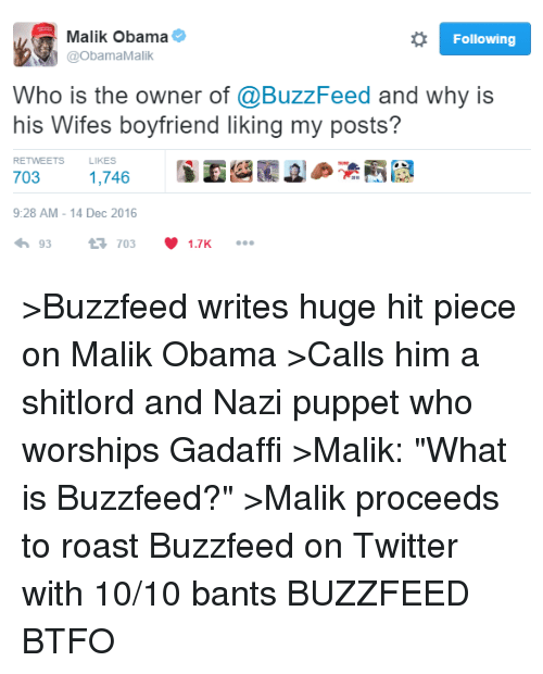 """Btfo: o Following  Malik Obama  @Obama Malik  Who is the owner of @BuzzFeed and why is  his Wifes boyfriend liking my posts?  RETWEETS  LIKES  703  1,746  9:28 AM 14 Dec 2016  93  t 703  V 1.7K >Buzzfeed writes huge hit piece on Malik Obama >Calls him a shitlord and Nazi puppet who worships Gadaffi >Malik: """"What is Buzzfeed?"""" >Malik proceeds to roast Buzzfeed on Twitter with 10/10 bants  BUZZFEED BTFO"""