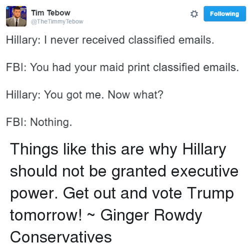 get-out-and-vote: o Following  Tim Tebow  The Timmy Tebow  Hillary: I never received classified emails.  FBI: You had your maid print classified emails.  Hillary: You got me. Now what?  FBI: Nothing. Things like this are why Hillary should not be granted executive power. Get out and vote Trump tomorrow! ~ Ginger  Rowdy Conservatives