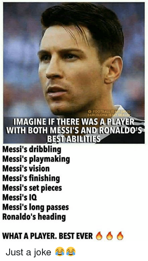Barcelona, Football, and Memes: O FOOTBALL IS  BARCELONA IS MY DEA  IMAGINE IF THERE WAS A PLAYER  WITH BOTH MESSI'S AND RONALDO'S  BEST ABILITIE  Messi's dribbling  Messi's playmaking  Messi's vision  Messi's finishing  Messi's set pieces  Messi's IQ  Messi's long passes  Ronaldo's heading  WHAT A PLAYER. BEST EVER Just a joke 😂😂
