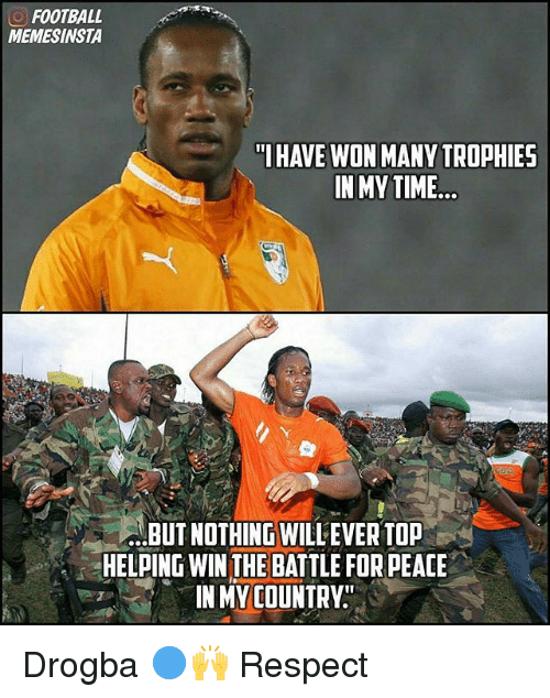 """Football, Memes, and Respect: O FOOTBALL  MEMESINSTA  """"I HAVE WON MANY TROPHIES  IN MY TIME  ...BUT NOTHING WILLEVER TOP  HELPING WIN THE BATTLE FOR PEACE  IN MY COUNTRY Drogba 🔵🙌 Respect"""