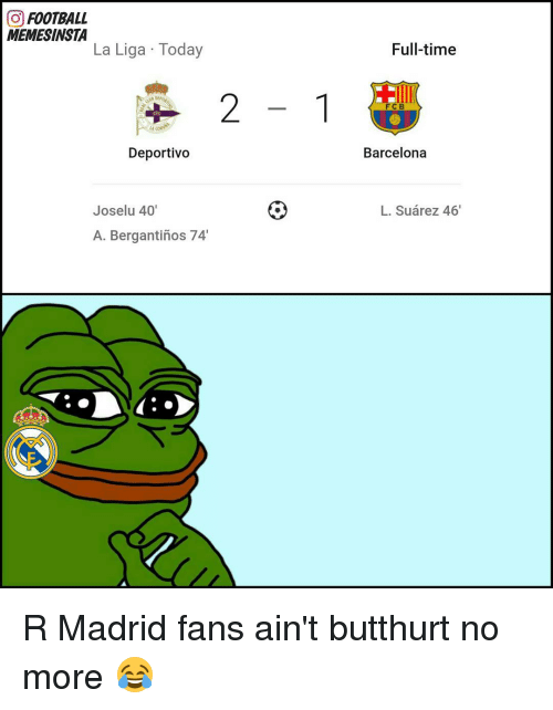 Barcelona, Butthurt, and Memes: O FOOTBALL  MEMESINSTA  La Liga Today  Deportivo  Joselu 40'  A. Bergantinos 74'  Full-time  FCB  Barcelona  L. Suarez 46' R Madrid fans ain't butthurt no more 😂