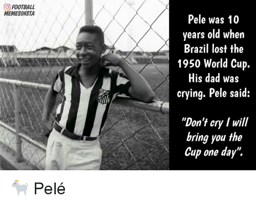 """Memes, World Cup, and Brazil: (O FOOTBALL  MEMESINSTA  Pele was 10  years old when  Brazil lost the  1950 World Cup  His dad was  crying. Pele said:  """"Don't cry Iwill  bring you the  Cup one day"""". 🐐 Pelé"""