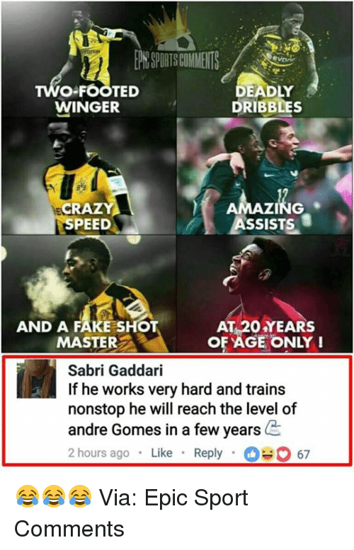 Epicness: O-FOOTED  WINGER  DEADLY  DRIBBLES  NG  ASSISTS  CR  SPEED  AND A FAKE SHOT  MASTER  AT 20 YEARS  OF AGE ONLY!  Sabri Gaddari  If he works very hard and train:s  nonstop he will reach the level of  andre Gomes in a few years  2 hours ago Like Reply67 😂😂😂  Via: Epic Sport Comments