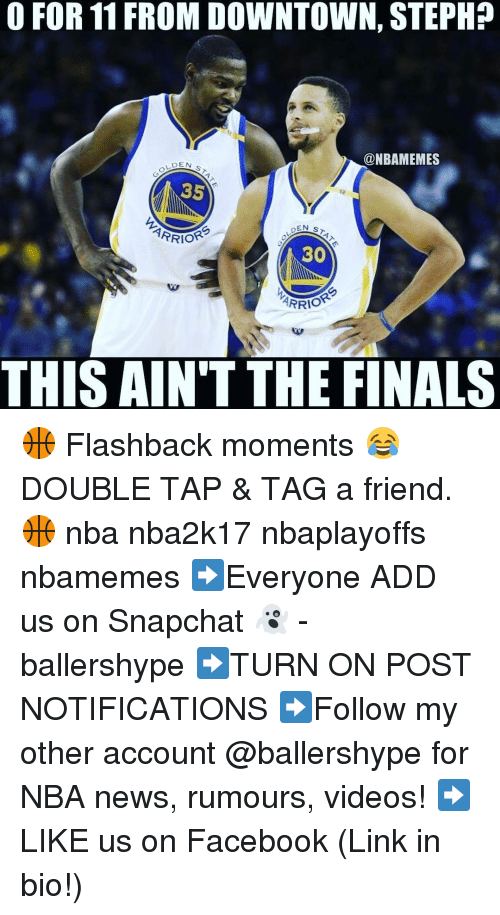 Nba, Add, and Links: O FOR 11 FROM DOWNTOWN, STEPHP  @NBAMEMES  DEN  ST  PRIOR  30  ARRIO  THIS AIN'T THE FINALS 🏀 Flashback moments 😂 DOUBLE TAP & TAG a friend.🏀 nba nba2k17 nbaplayoffs nbamemes ➡Everyone ADD us on Snapchat 👻 - ballershype ➡TURN ON POST NOTIFICATIONS ➡Follow my other account @ballershype for NBA news, rumours, videos! ➡LIKE us on Facebook (Link in bio!)