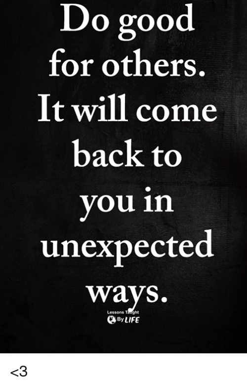 Memes, Good, and Back: o good  for others.  It will come  back to  you in  unexpected  ways.  Lessons Taught  ByLIFE <3
