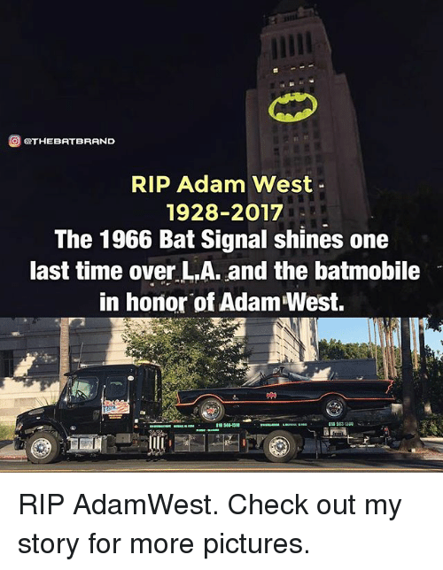 Bat Signal: O GOTHEBATBRAND  RIP Adam West  1928-2017  The 1966 Bat Signal shines one  last time over L.A. and the batmobile  in honor of Adam West. RIP AdamWest. Check out my story for more pictures.
