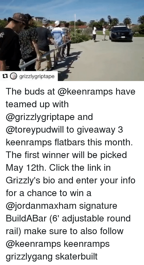 railing: O grizzly griptape  ta The buds at @keenramps have teamed up with @grizzlygriptape and @toreypudwill to giveaway 3 keenramps flatbars this month. The first winner will be picked May 12th. Click the link in Grizzly's bio and enter your info for a chance to win a @jordanmaxham signature BuildABar (6' adjustable round rail) make sure to also follow @keenramps keenramps grizzlygang skaterbuilt