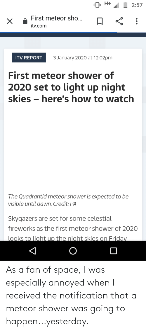 """celestial: """"O, H+  2:57  First meteor sho...  itv.com  3 January 2020 at 12:02pm  ITV REPORT  First meteor shower of  2020 set to light up night  skies – here's how to watch  The Quadrantid meteor shower is expected to be  visible until dawn. Credit: PA  Skygazers are set for some celestial  fireworks as the first meteor shower of 2020  looks to light up the night skies on Friday As a fan of space, I was especially annoyed when I received the notification that a meteor shower was going to happen...yesterday."""