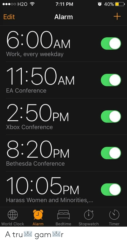 Minorities: o H20  7:11 PM  O 40%  Edit  Alarm  6:00AM  11:50AM  2:50PM  8:20PM  10:05PM  Work, every weekday  EA Conference  Xbox Conference  Bethesda Conference  Harass Women and Minorities,...  World Clock Alarm  Bedtime Stopwatch A tru📧 gam📧r