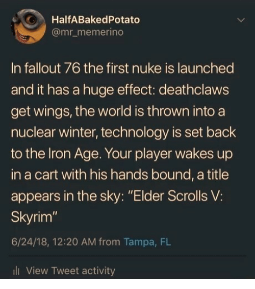 """elder scrolls: O HalfABakedPotato  @mr_memerino  In fallout 76 the first nuke is launched  and it has a huge effect: deathclaws  get wings, the world is thrown into a  nuclear winter, technology is set back  to the lron Age. Your player wakes up  in a cart with his hands bound, a title  appears in the sky: """"Elder Scrolls V:  Skyrim""""  6/24/18, 12:20 AM from Tampa, FL  l View Tweet activity"""