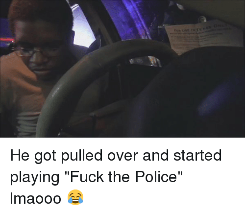 "Fuck the Police, Fucking, and Funny: o He got pulled over and started playing ""Fuck the Police"" lmaooo 😂"