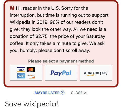 Interruption: O Hi, reader in the U.S. Sorry for the  interruption, but time is running out to support  Wikipedia in 2019. 98% of our readers don't  give; they look the other way. All we need is a  donation of $2.75, the price of your Saturday  coffee. It only takes a minute to give. We ask  you, humbly: please don't scroll away.  Please select a payment method  VISA  PayPal  motercad  amazon pay  AMEX DISCOVER  MAYBE LATER O  CLOSE X Save wikipedia!