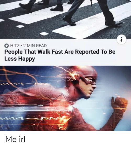 Reported: O HITZ • 2 MIN READ  People That Walk Fast Are Reported To Be  Less Happy Me irl