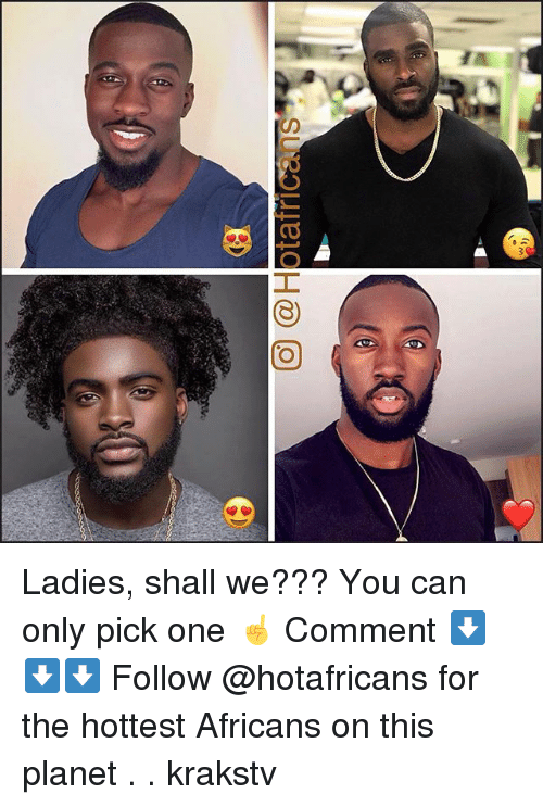 Memes, 🤖, and Can: O @Hotafrica  ns.  , Ladies, shall we??? You can only pick one ☝️ Comment ⬇️⬇️⬇️ Follow @hotafricans for the hottest Africans on this planet . . krakstv