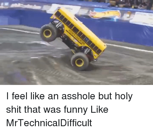 Mrtechnicaldifficult: O I feel like an asshole but holy shit that was funny  Like MrTechnicalDifficult