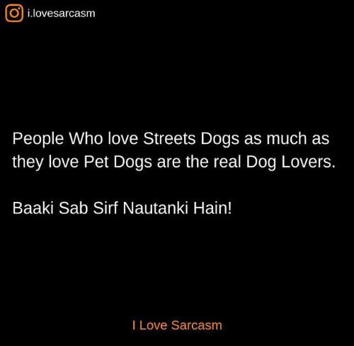 dog lovers: O i.lovesarcasm  People Who love Streets Dogs as much as  they love Pet Dogs are the real Dog Lovers.  Baaki Sab Sirf Nautanki Hain!  I Love Sarcasm