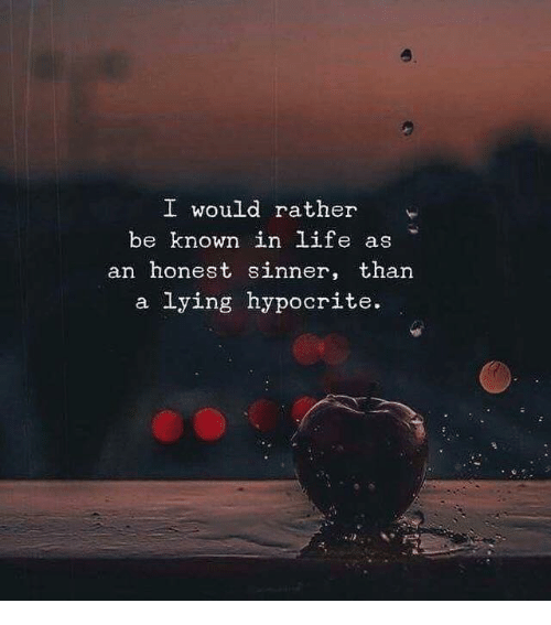 Hypocrite: o.  I would rather  be known in life as  an honest sinner, than  a lying hypocrite.
