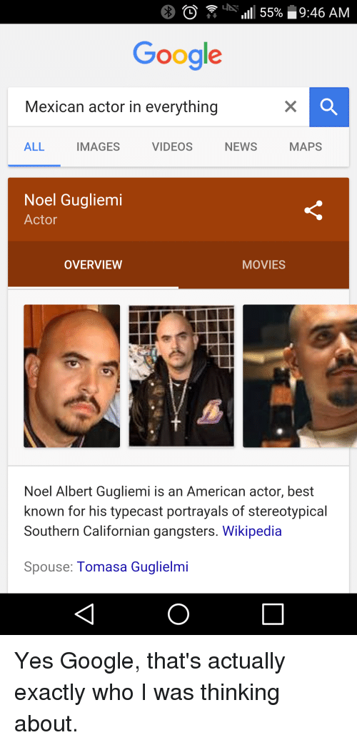 Noel Gugliemi: O il 55% 9:46 AM  Google  Mexican actor in everything  ALL  MAPS  NEWS  IMAGES  VIDEOS  Noel Gugliemi  Actor  OVERVIEW  MOVIES  Noel Albert Gugliemi is an American actor, best  known for his typecast portrayals of stereotypical  Southern Californian gangsters. Wikipedia  Spouse  Tomasa Guglielmi Yes Google, that's actually exactly who I was thinking about.