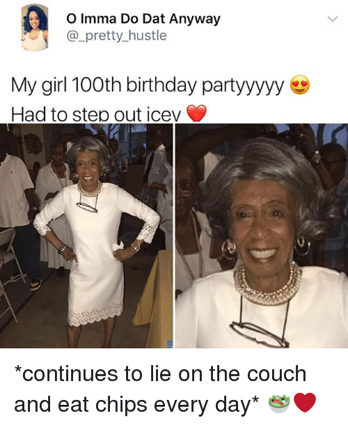 Birthday, Memes, and Couch: O Imma Do Dat Anyway  pretty hustle  My girl 100th birthday partyyyyy  Had to step out icev *continues to lie on the couch and eat chips every day* 🥗❤️