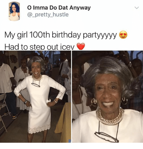 Birthday, Funny, and Girl: O Imma Do Dat Anyway  @_pretty_hustle  pretty hustle  My girl 100th birthday partyyyyy  Had to step out icev