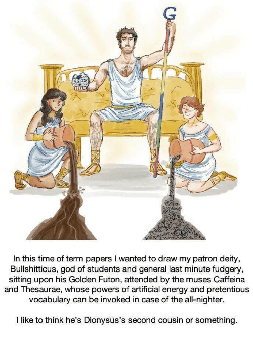 the muses: o.  In this time of term papers I wanted to draw my patron deity  Bullshitticus, god of students and general last minute fudgery,  sitting upon his Golden Futon, attended by the muses Caffeina  and Thesaurae, whose powers of artificial energy and pretentious  vocabulary can be invoked in case of the all-nighter  I like to think he's Dionysus's second cousin or something.