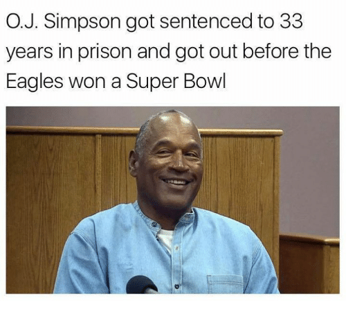 Philadelphia Eagles, Nfl, and Super Bowl: O.J. Simpson got sentenced to 33  years in prison and got out before the  Eagles won a Super Bowl