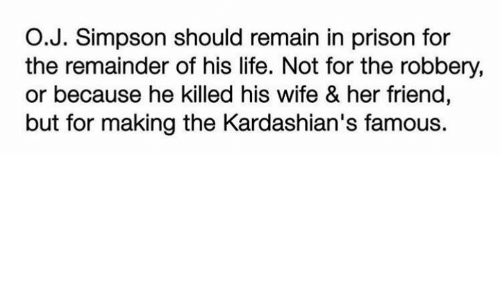 Kardashians, Life, and Memes: O.J. Simpson should remain in prison for  the remainder of his life. Not for the robbery,  or because he killed his wife & her friend,  but for making the Kardashian's famous.