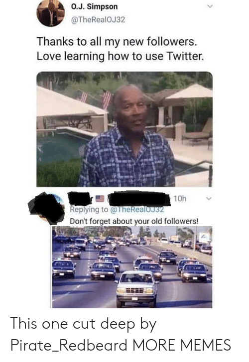Your Old: O.J. Simpson  @TheRealOJ32  Thanks to all my new followers.  Love learning how to use Twitter.  10h  Replying to@TheRealoJ32  Don't forget about your old followers! This one cut deep by Pirate_Redbeard MORE MEMES