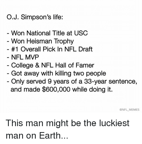 College, Life, and Memes: O.J. Simpson's life:  Won National Title at USC  Won Heisman Trophy  #1 Overall Pick In NFL Draft  NFL MVP  College & NFL Hall of Famer  - Got away with killing two people  - Only served 9 years of a 33-year sentence,  and made $600,000 while doing it.  @NFL MEMES This man might be the luckiest man on Earth...