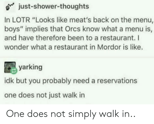 "orcs: o just-shower-thoughts  In LOTR ""Looks like meat's back on the menu,  boys"" implies that Orcs know what a menu is,  and have therefore been to a restaurant. I  wonder what a restaurant in Mordor is like.  yarking  idk but you probably need a reservations  one does not just walk in One does not simply walk in.."