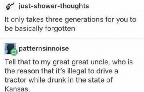 The State: o just-shower-thoughts  It only takes three generations for you to  be basically forgotten  patternsinnoise  Tell that to my great great uncle, who is  the reason that it's illegal to drive a  tractor while drunk in the state of  Kansas