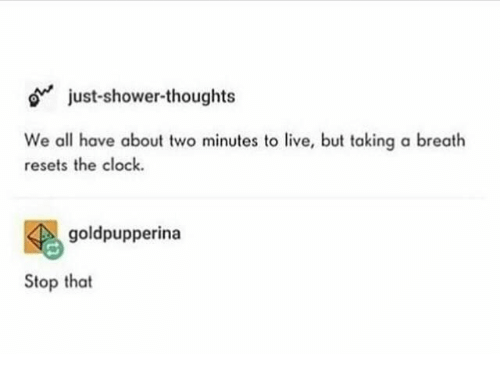 Clock, Shower, and Shower Thoughts: o just-shower-thoughts  We all have abou two minutes to live, but taking a breath  resets the clock.  goldpupperina  Stop that