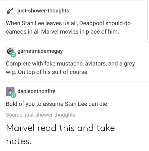 Aviators: o just-shower-thoughts  When Stan Lee leaves us all, Deadpool should do  cameos in all Marvel movies in place of him  garnetmademegay  Complete with fake mustache, aviators, and a grey  wig. On top of his suit of course.  danisontnonfire  Bold of you to assume Stan Lee can die  Source: just-shower-thoughts Marvel read this and take notes.