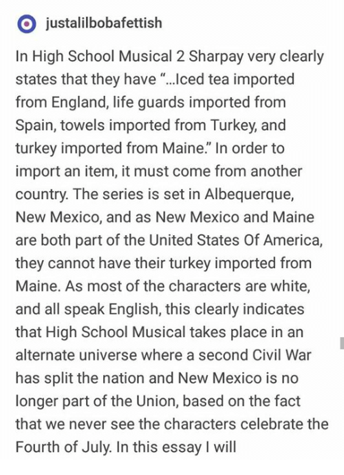 "alternate universe: O justalilbobafettish  In High School Musical 2 Sharpay very clearly  states that they have ""...ced tea imported  from England, life guards imported from  Spain, towels imported from Turkey, and  turkey imported from Maine."" In order to  import an item, it must come from another  country. The series is set in Albequerque,  New Mexico, and as New Mexico and Maine  are both part of the United States Of America,  they cannot have their turkey imported from  Maine. As most of the characters are white,  and all speak English, this clearly indicates  that High School Musical takes place in an  alternate universe where a second Civil War  has split the nation and New Mexico is no  longer part of the Union, based on the fact  that we never see the characters celebrate the  Fourth of July. In this essay I will"