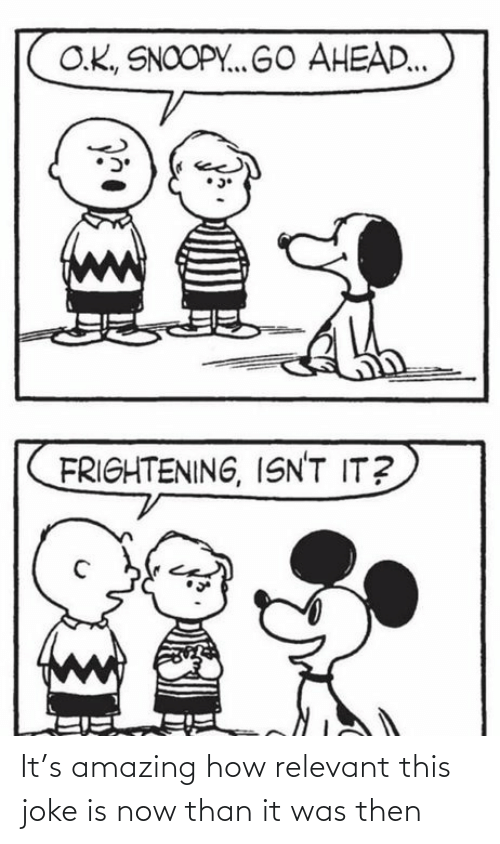 relevant: O.K., SNOOPY. GO AHEAD..  FRIGHTENING, ISN'T IT? It's amazing how relevant this joke is now than it was then