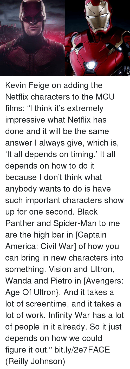 """ultron: o Kevin Feige on adding the Netflix characters to the MCU films:   """"I think it's extremely impressive what Netflix has done and it will be the same answer I always give, which is, 'It all depends on timing.' It all depends on how to do it because I don't think what anybody wants to do is have such important characters show up for one second. Black Panther and Spider-Man to me are the high bar in [Captain America: Civil War] of how you can bring in new characters into something. Vision and Ultron, Wanda and Pietro in [Avengers: Age Of Ultron}. And it takes a lot of screentime, and it takes a lot of work. Infinity War has a lot of people in it already. So it just depends on how we could figure it out."""" bit.ly/2e7FACE  (Reilly Johnson)"""