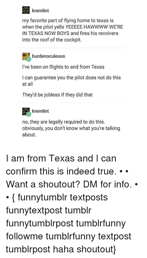 Memes, True, and Tumblr: O kremlint  my favorite part of flying home to texas is  when the pilot yells YEEEEE HAWWWW WE'RE  IN TEXAS NOW BOYS and fires his revolvers  into the roof of the cockpit  SA burden oculeous  I've been on flights to and from Texas  I can guarantee you the pilot does not do this  at all  They'd be jobless if they did that  G kremlint  no, they are legally required to do this.  obviously, you don't know what you're talking  about. I am from Texas and I can confirm this is indeed true. • • Want a shoutout? DM for info. • • { funnytumblr textposts funnytextpost tumblr funnytumblrpost tumblrfunny followme tumblrfunny textpost tumblrpost haha shoutout}