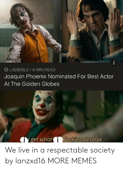 Phoenix: O LADBIBLE 4 MIN READ  Joaquin Phoenix Nominated For Best Actor  At The Golden Globes  fucking deserve  get what We live in a respectable society by lanzxd16 MORE MEMES