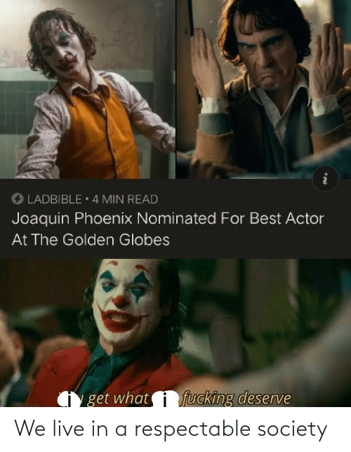 Phoenix: O LADBIBLE 4 MIN READ  Joaquin Phoenix Nominated For Best Actor  At The Golden Globes  fucking deserve  get what We live in a respectable society