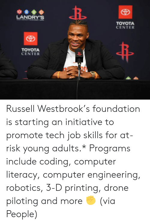 Russell Westbrook: O  LANDRY'S  TOYOTA  CENTER  TOYOTA  CENTER  HON Russell Westbrook's foundation is starting an initiative to promote tech job skills for at-risk young adults.*  Programs include coding, computer literacy, computer engineering, robotics, 3-D printing, drone piloting and more ✊  (via People)