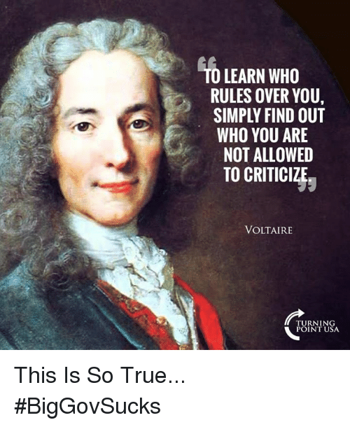 Memes, True, and Turnin: O LEARN WHO  RULES OVER YOU,  SIMPLY FIND OUT  WHO YOU ARE  NOT ALLOWED  TO CRITICIZJ;  VOLTAIRE  TURNIN  POINT USA This Is So True... #BigGovSucks