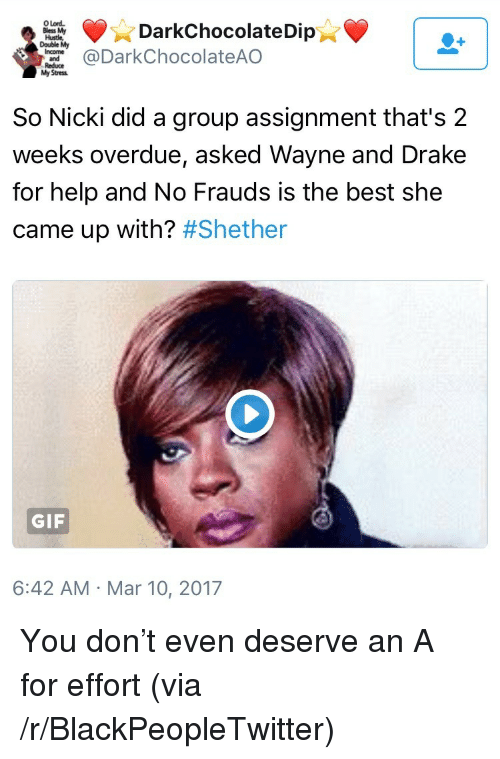 hustle: O Lord  Bless My  Hustle  Double My  DarkChocolateDip  DarkChocolateAO  Stress  So Nicki did a group assignment that's 2  weeks overdue, asked Wayne and Drake  for help and No Frauds is the best she  came up with? #Shether  GIF  6:42 AM Mar 10, 2017 <p>You don&rsquo;t even deserve an A for effort (via /r/BlackPeopleTwitter)</p>