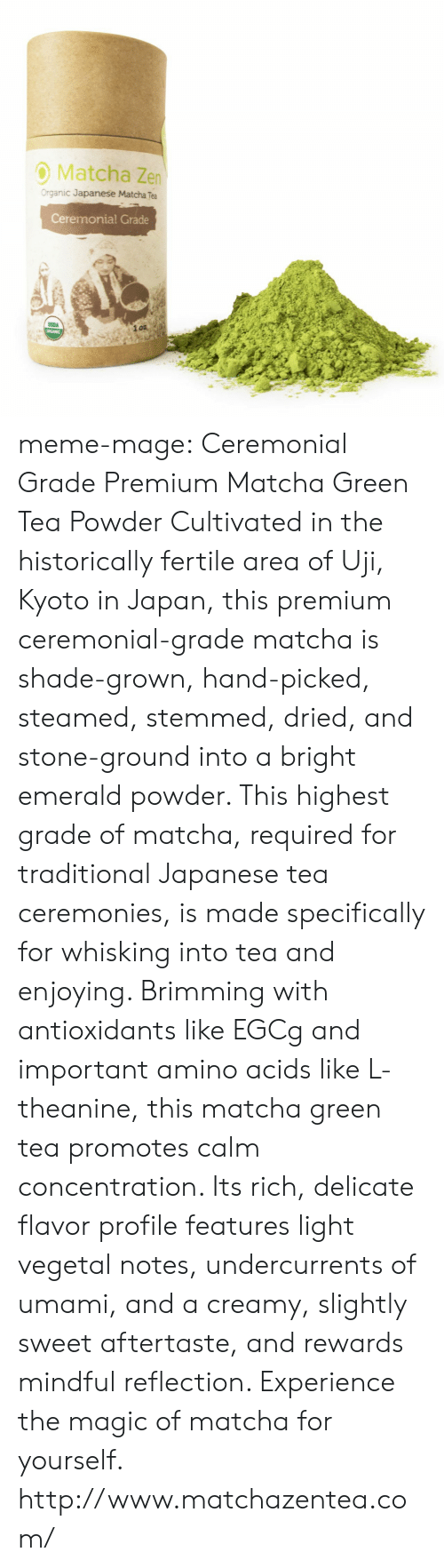 Amino: O Matcha Zen  Organic Japanese Matcha Tea  Ceremonial Grade meme-mage:    Ceremonial Grade Premium Matcha Green Tea Powder   Cultivated in the historically fertile area of Uji, Kyoto in Japan, this premium ceremonial-grade matcha is shade-grown, hand-picked, steamed, stemmed, dried, and stone-ground into a bright emerald powder. This highest grade of matcha, required for traditional Japanese tea ceremonies, is made specifically for whisking into tea and enjoying.  Brimming with antioxidants like EGCg and important amino acids like L-theanine, this matcha green tea promotes calm concentration. Its rich, delicate flavor profile features light vegetal notes, undercurrents of umami, and a creamy, slightly sweet aftertaste, and rewards mindful reflection. Experience the magic of matcha for yourself.  http://www.matchazentea.com/