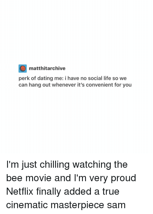 the bee movie: O matthitarchive  perk of dating me: i have no social life so we  can hang out whenever it's convenient for you I'm just chilling watching the bee movie and I'm very proud Netflix finally added a true cinematic masterpiece ≪sam≫